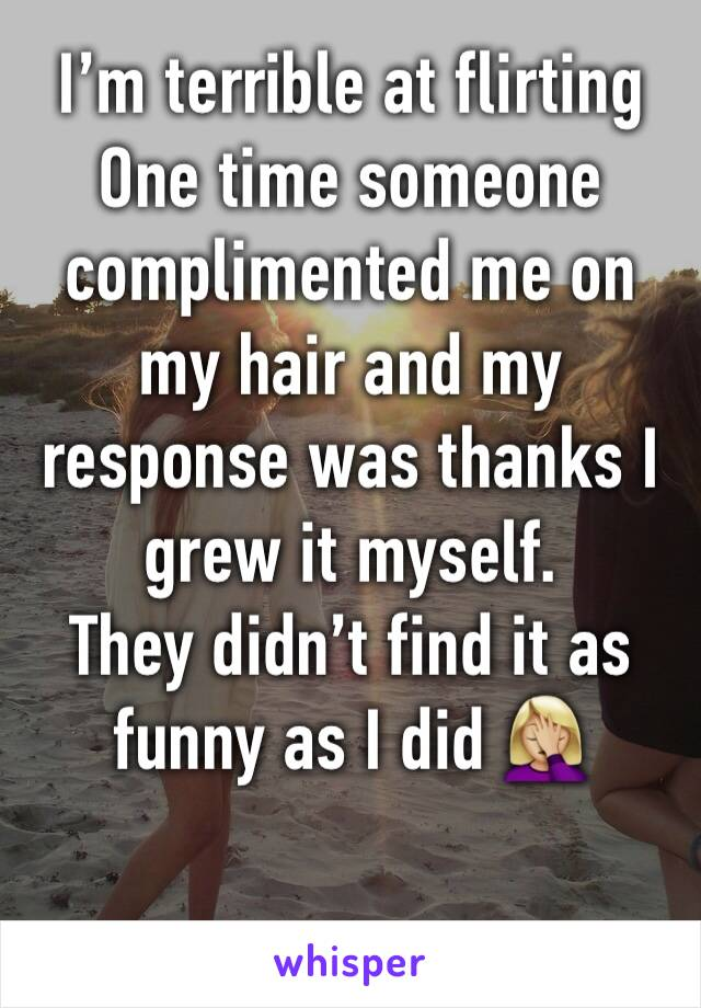 I'm terrible at flirting  One time someone complimented me on my hair and my response was thanks I grew it myself.  They didn't find it as funny as I did 🤦🏼‍♀️