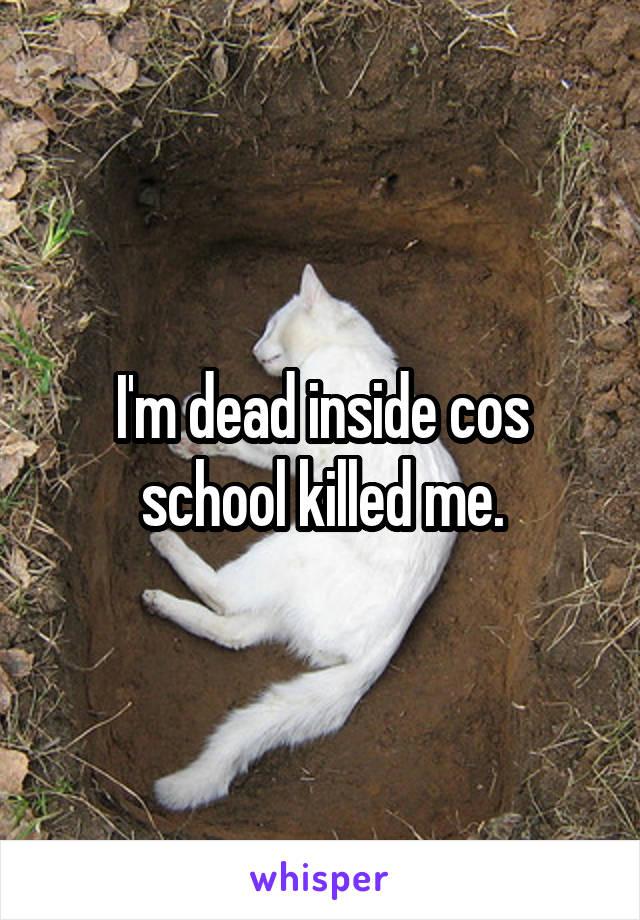 I'm dead inside cos school killed me.