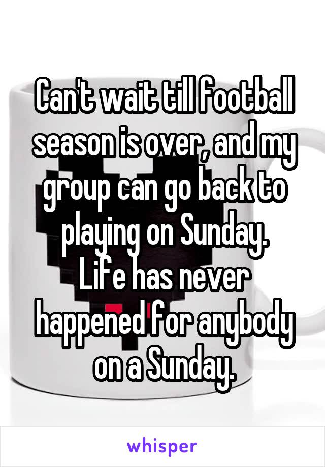 Can't wait till football season is over, and my group can go back to playing on Sunday. Life has never happened for anybody on a Sunday.