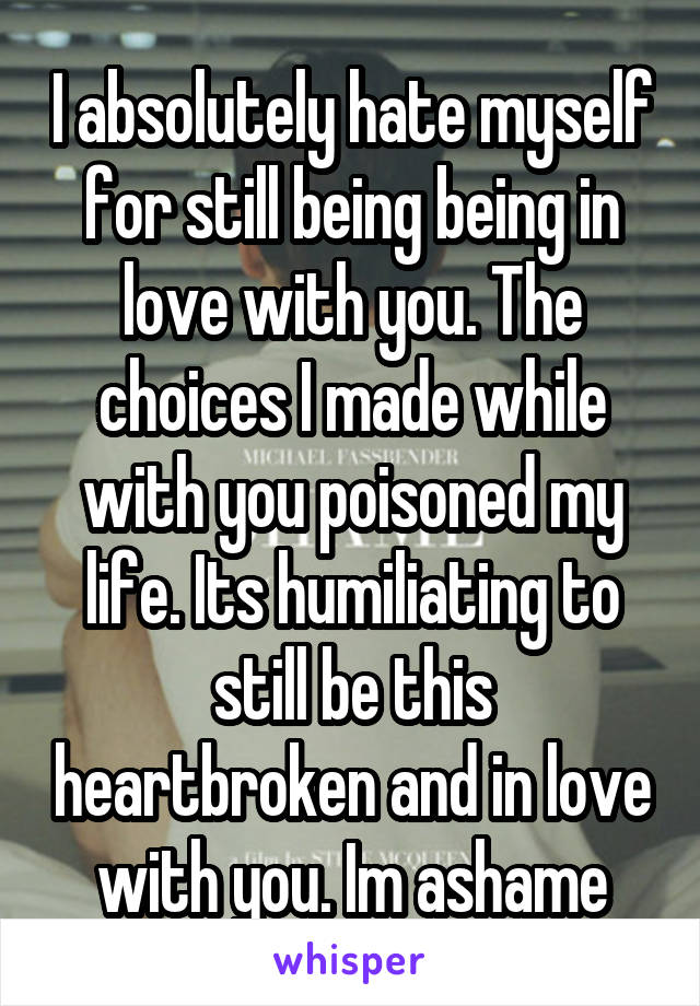 I absolutely hate myself for still being being in love with you. The choices I made while with you poisoned my life. Its humiliating to still be this heartbroken and in love with you. Im ashame