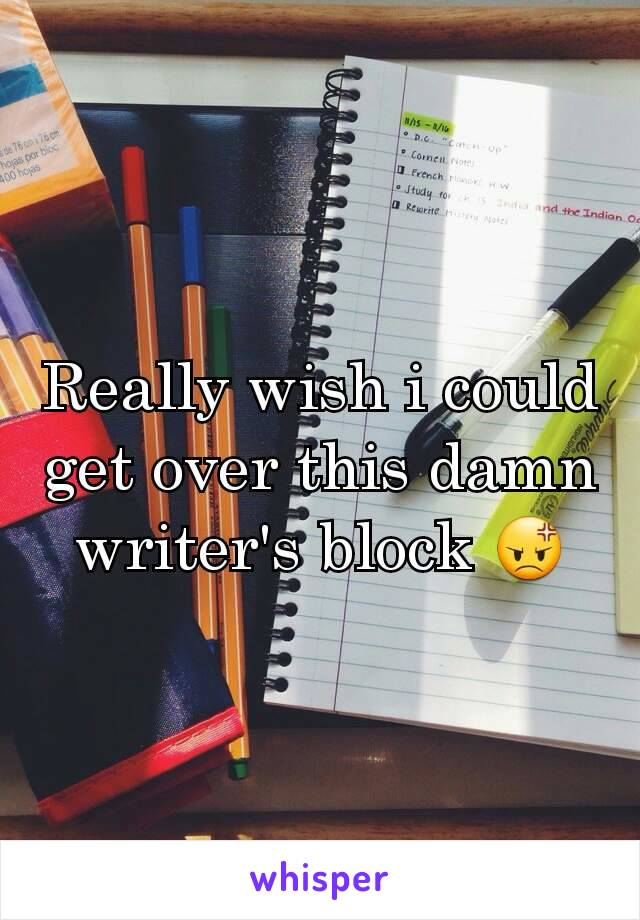 Really wish i could get over this damn writer's block 😡