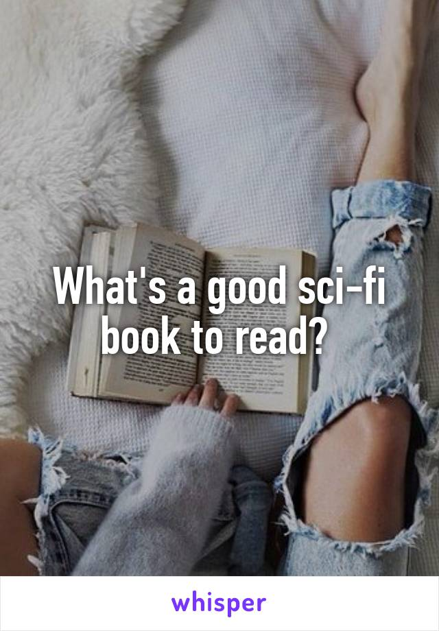 What's a good sci-fi book to read?