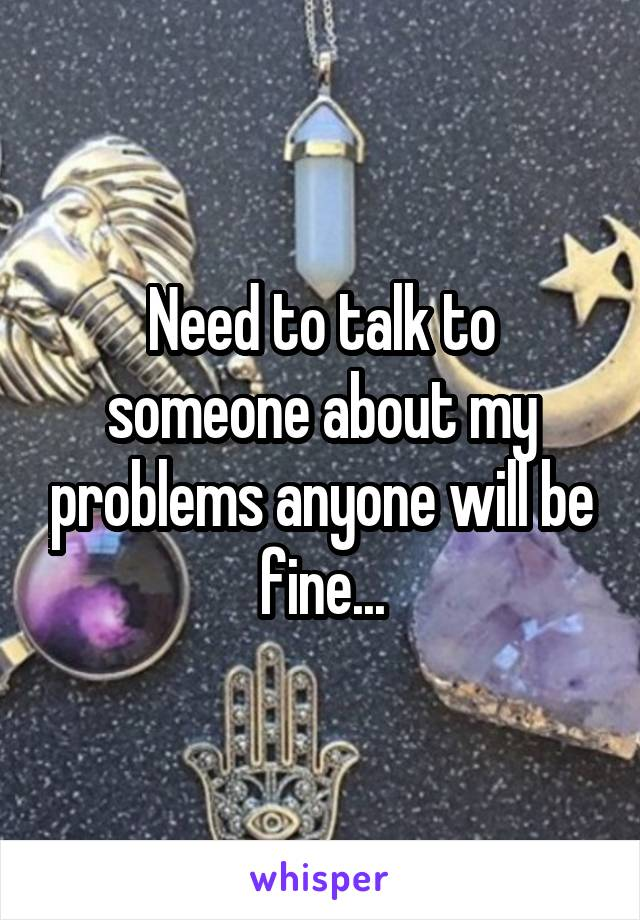 Need to talk to someone about my problems anyone will be fine...