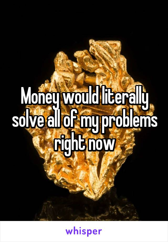 Money would literally solve all of my problems right now
