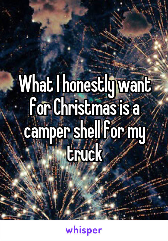 What I honestly want for Christmas is a camper shell for my truck