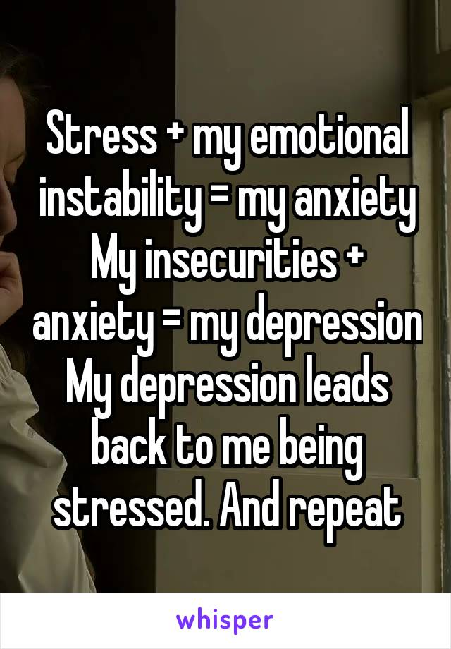 Stress + my emotional instability = my anxiety My insecurities + anxiety = my depression My depression leads back to me being stressed. And repeat