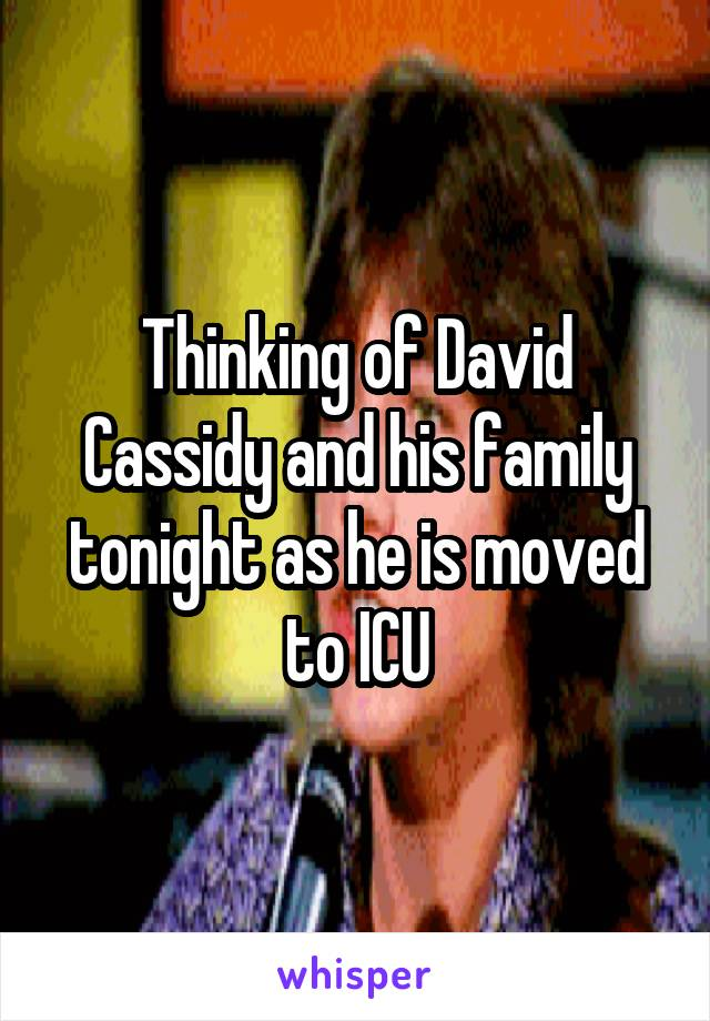 Thinking of David Cassidy and his family tonight as he is moved to ICU