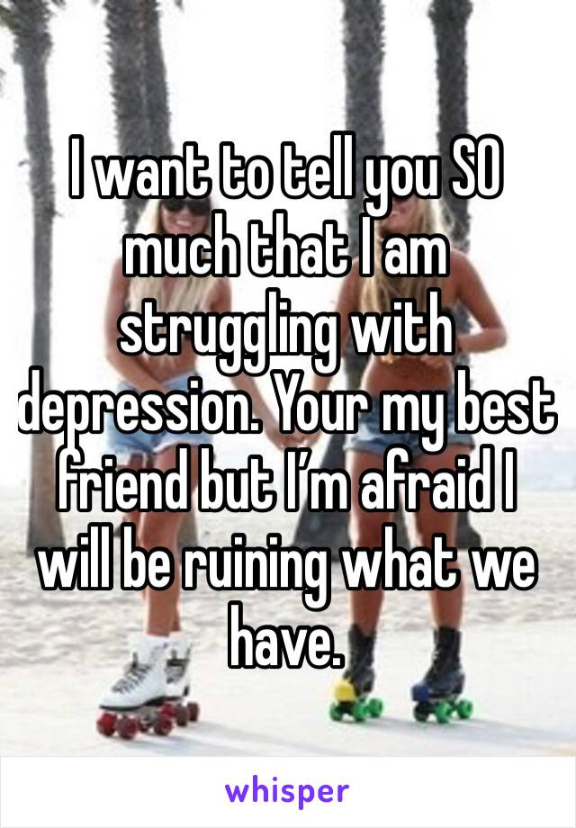 I want to tell you SO much that I am struggling with depression. Your my best friend but I'm afraid I will be ruining what we have.
