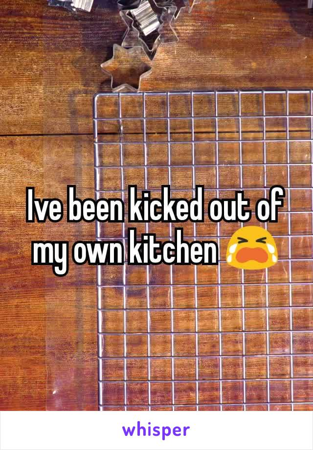 Ive been kicked out of my own kitchen 😭