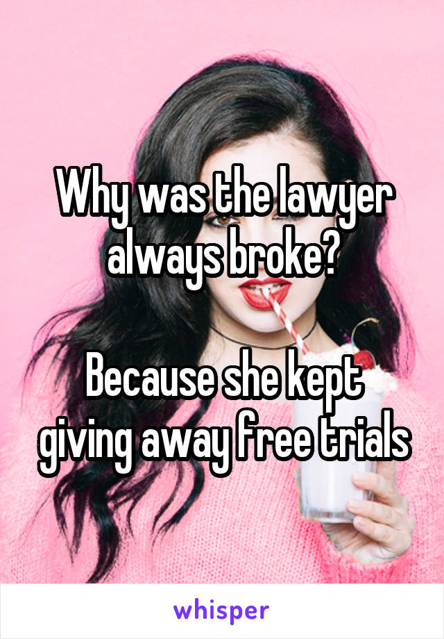 Why was the lawyer always broke?  Because she kept giving away free trials