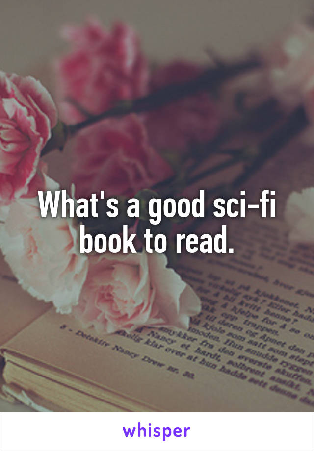 What's a good sci-fi book to read.