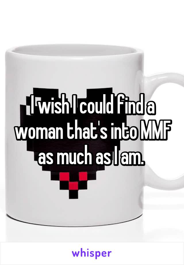 I wish I could find a woman that's into MMF as much as I am.