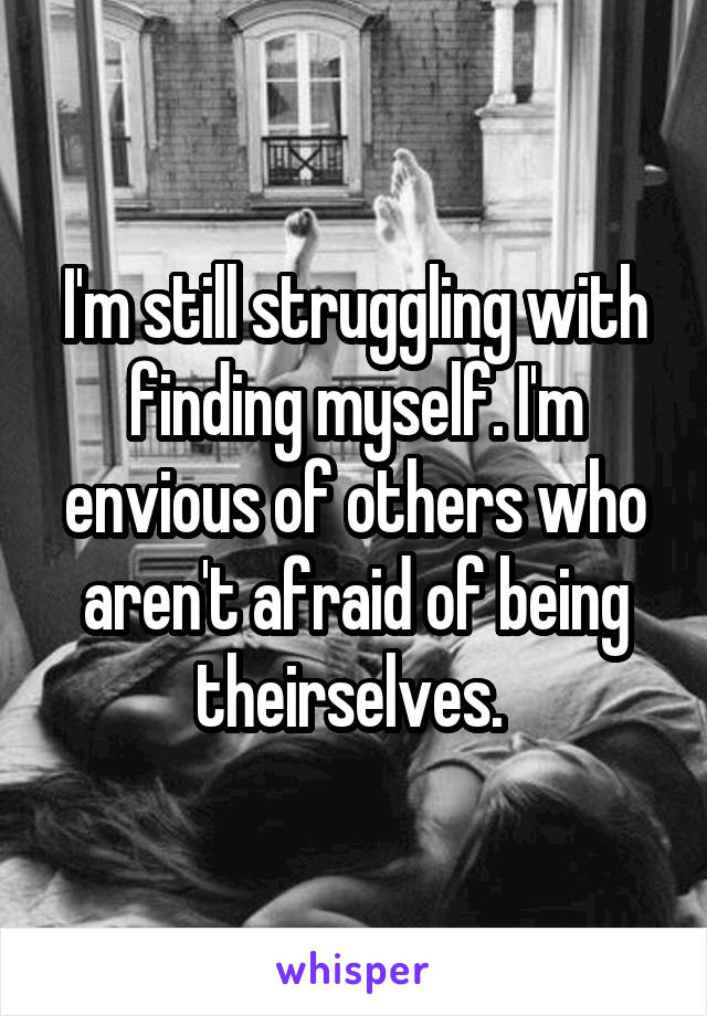 I'm still struggling with finding myself. I'm envious of others who aren't afraid of being theirselves.