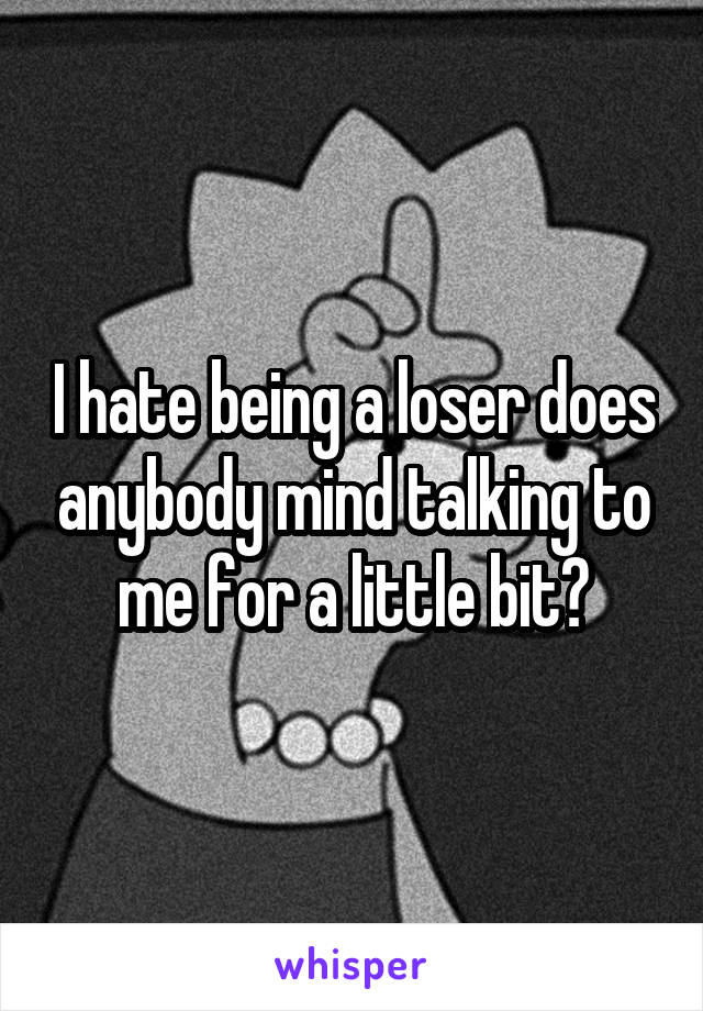 I hate being a loser does anybody mind talking to me for a little bit?