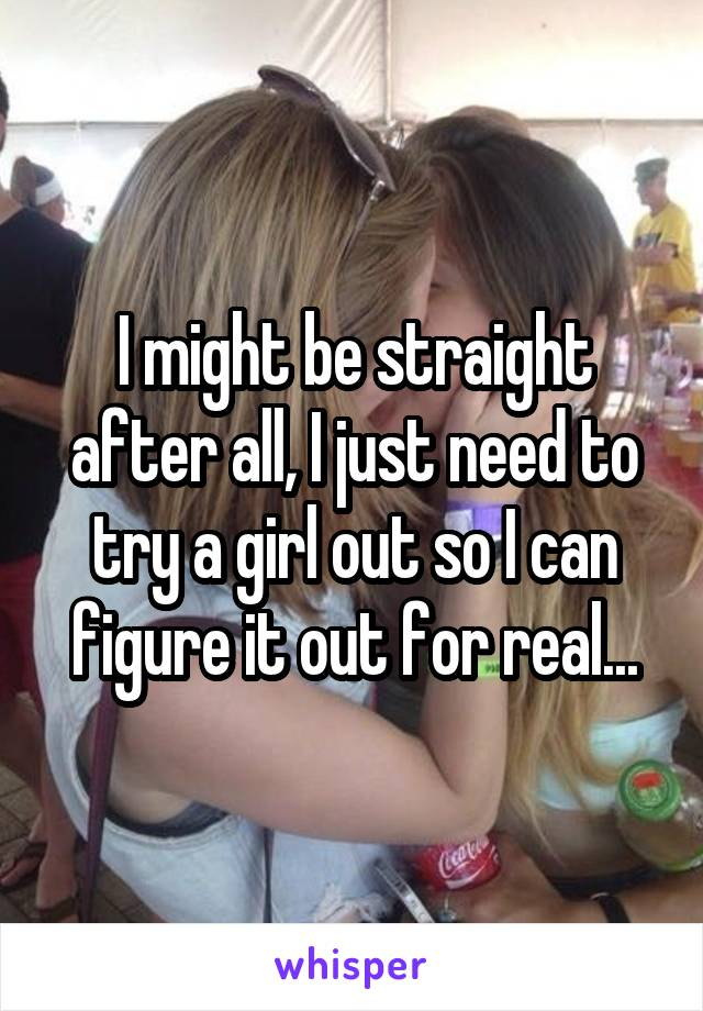 I might be straight after all, I just need to try a girl out so I can figure it out for real...