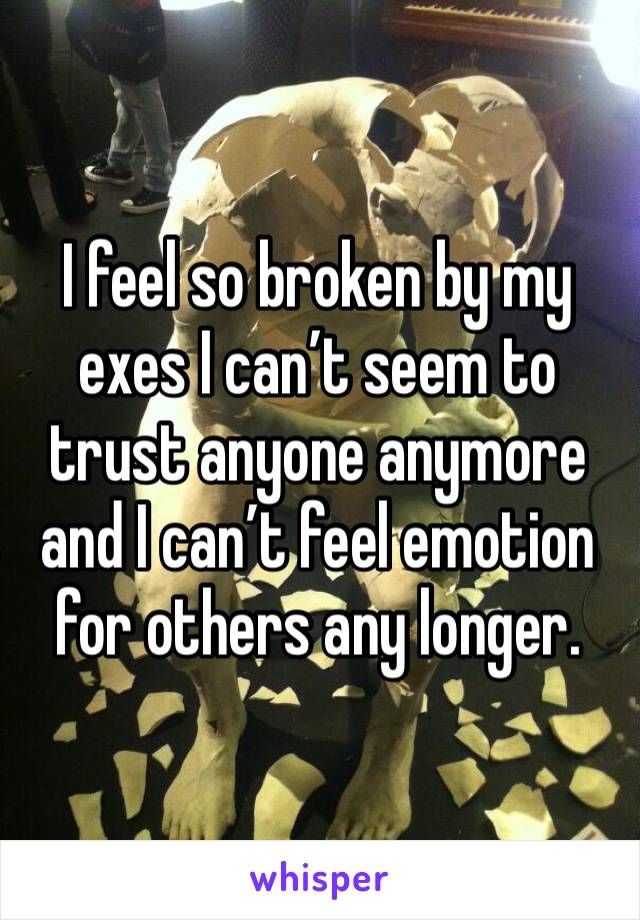 I feel so broken by my exes I can't seem to trust anyone anymore and I can't feel emotion for others any longer.