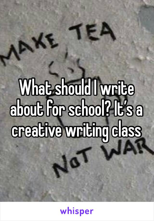 What should I write about for school? It's a creative writing class