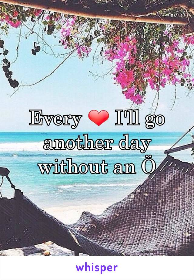 Every ❤ I'll go another day without an Ö
