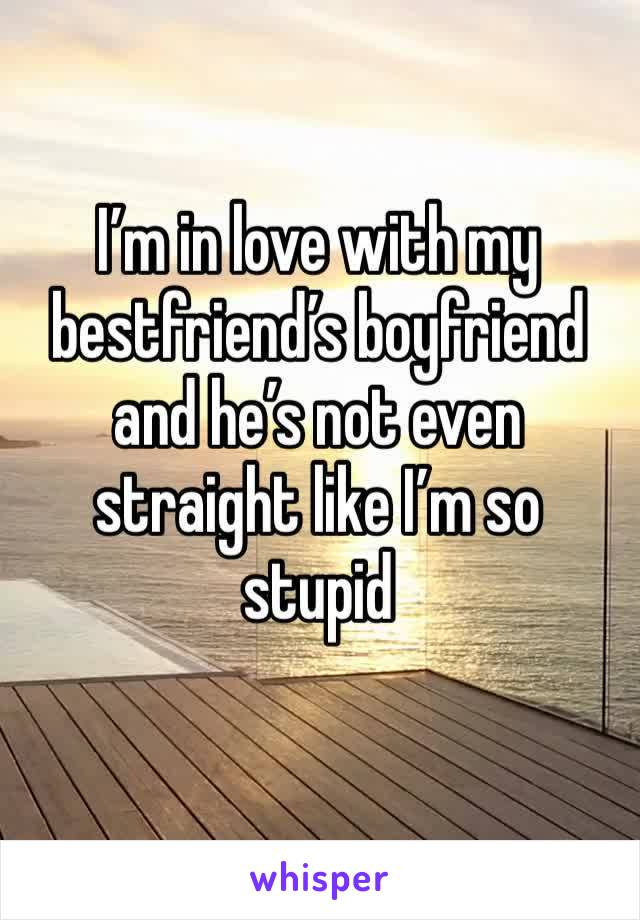 I'm in love with my bestfriend's boyfriend and he's not even straight like I'm so stupid