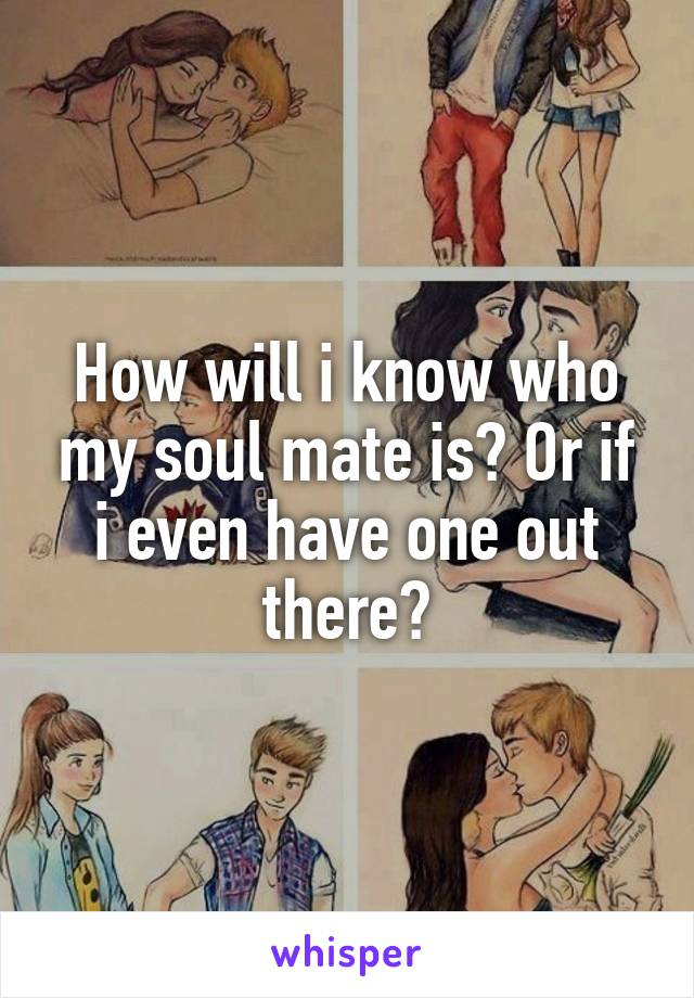 How will i know who my soul mate is? Or if i even have one out there?