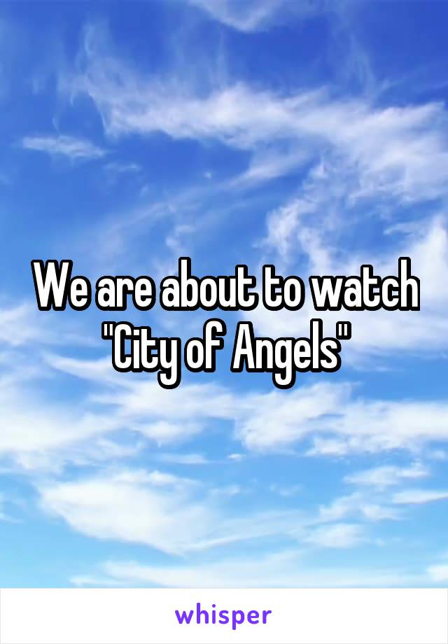 """We are about to watch """"City of Angels"""""""