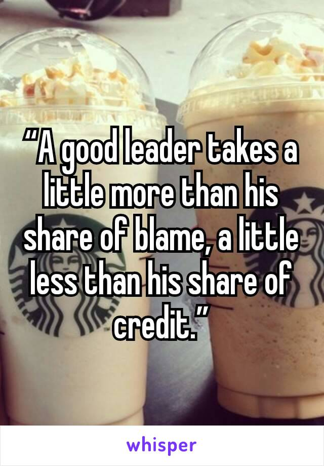 """""""A good leader takes a little more than his share of blame, a little less than his share of credit."""""""