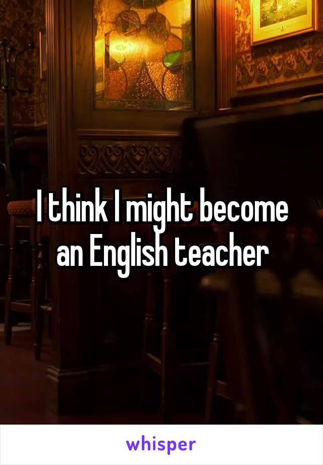 I think I might become an English teacher