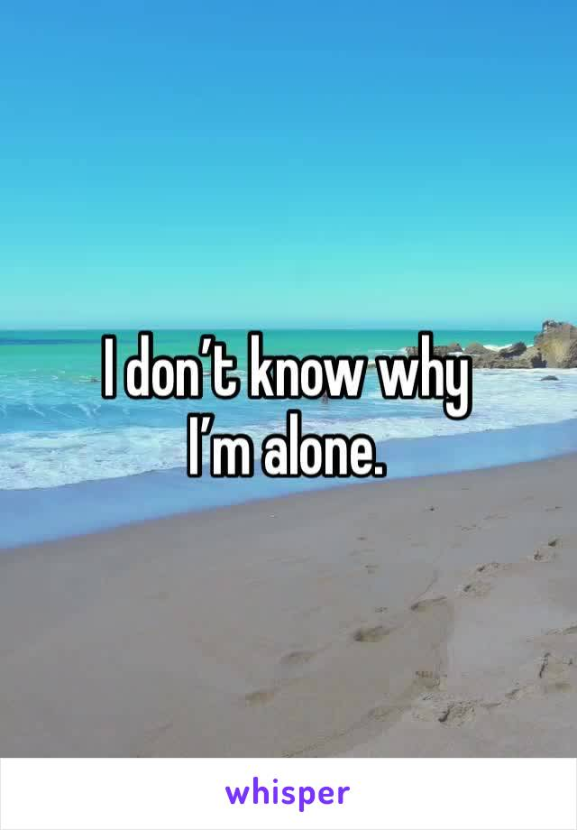 I don't know why I'm alone.