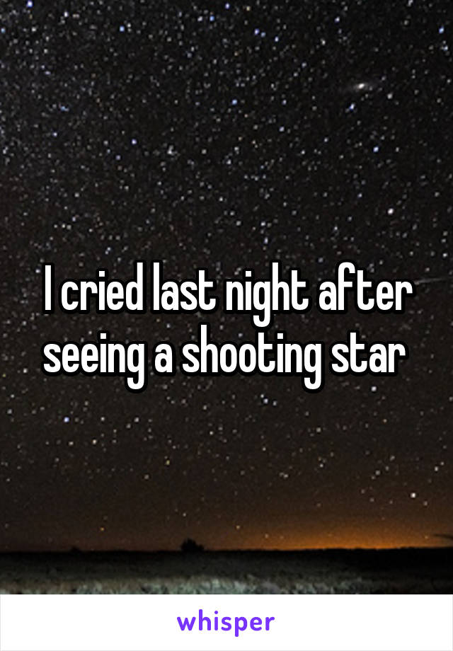 I cried last night after seeing a shooting star