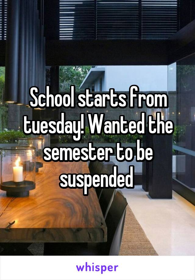 School starts from tuesday! Wanted the semester to be suspended