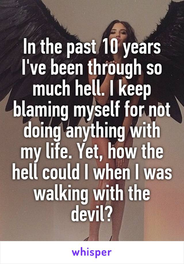 In the past 10 years I've been through so much hell. I keep blaming myself for not doing anything with my life. Yet, how the hell could I when I was walking with the devil?