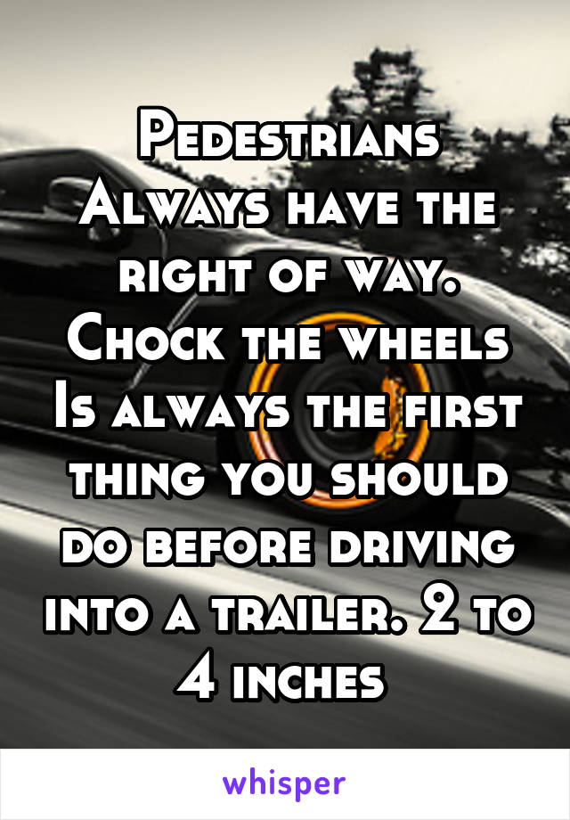 Pedestrians Always have the right of way. Chock the wheels Is always the first thing you should do before driving into a trailer. 2 to 4 inches