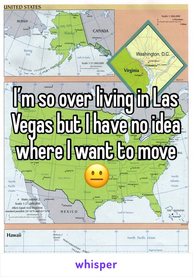I'm so over living in Las Vegas but I have no idea where I want to move 😐