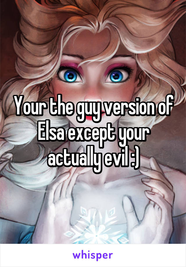 Your the guy version of Elsa except your actually evil :)
