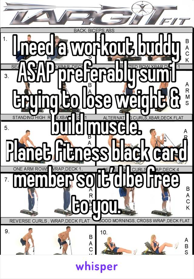 I need a workout buddy ASAP preferably sum1 trying to lose weight & build muscle.  Planet fitness black card member so it'd be free to you.