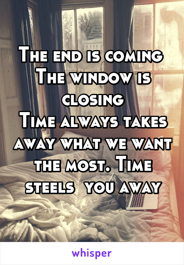 The end is coming  The window is closing Time always takes away what we want the most. Time steels  you away