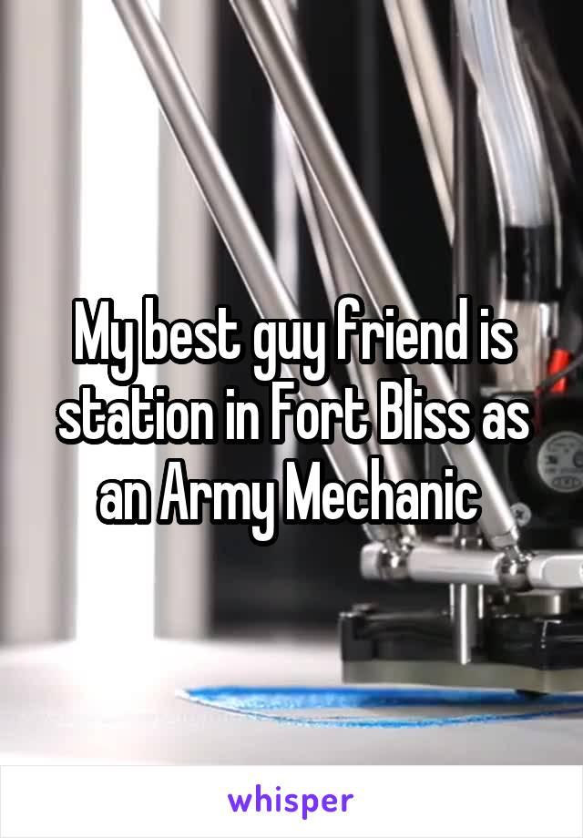 My best guy friend is station in Fort Bliss as an Army Mechanic