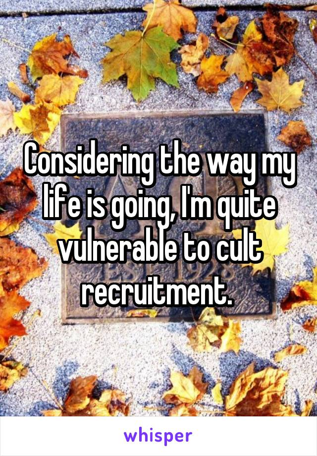 Considering the way my life is going, I'm quite vulnerable to cult recruitment.
