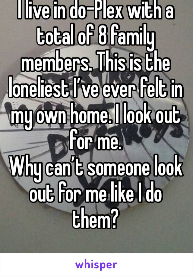 I live in do-Plex with a total of 8 family members. This is the loneliest I've ever felt in my own home. I look out for me.  Why can't someone look out for me like I do them?