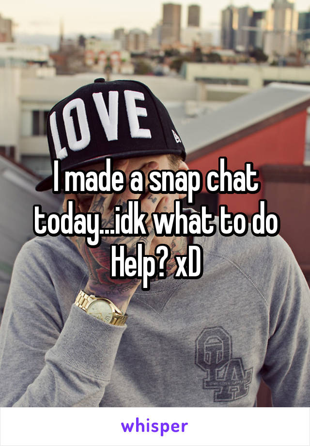 I made a snap chat today...idk what to do Help? xD