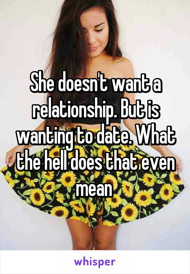 She doesn't want a relationship. But is wanting to date. What the hell does that even mean