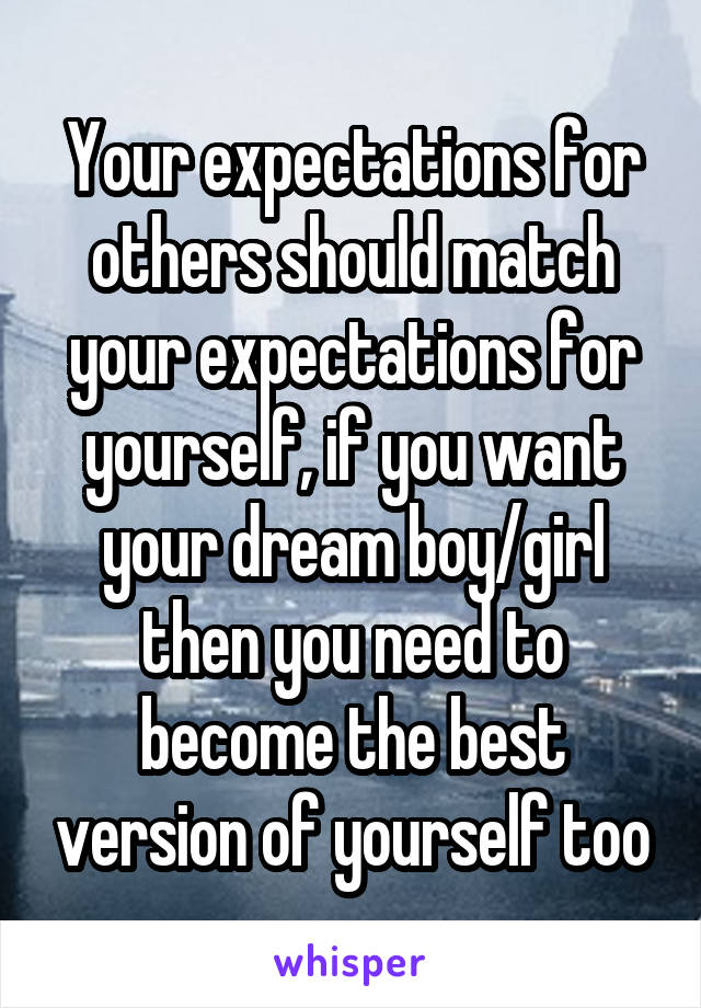 Your expectations for others should match your expectations for yourself, if you want your dream boy/girl then you need to become the best version of yourself too