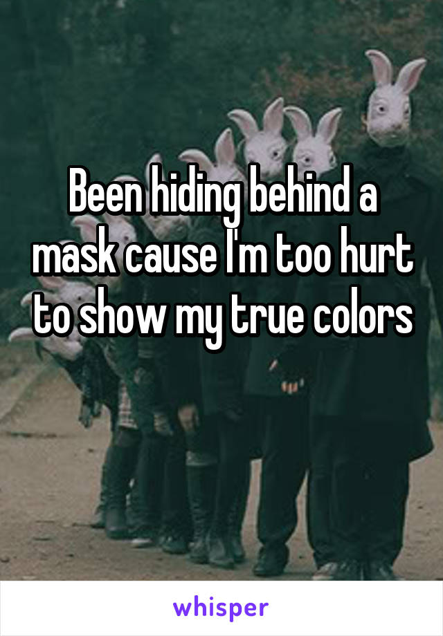 Been hiding behind a mask cause I'm too hurt to show my true colors