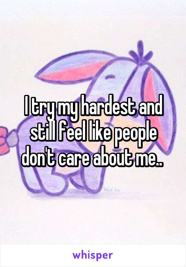 I try my hardest and still feel like people don't care about me..