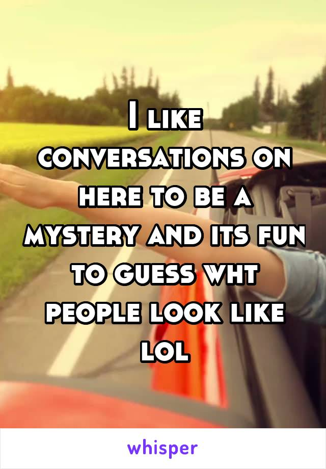 I like conversations on here to be a mystery and its fun to guess wht people look like lol