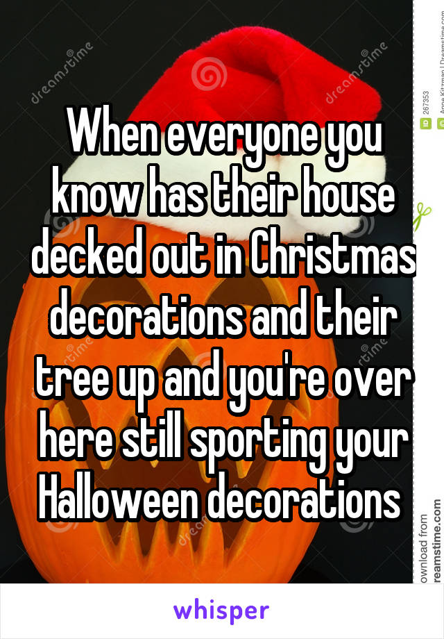 When everyone you know has their house decked out in Christmas decorations and their tree up and you're over here still sporting your Halloween decorations