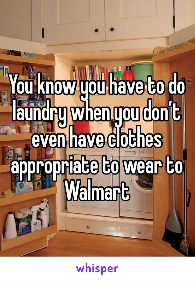 You know you have to do laundry when you don't even have clothes appropriate to wear to Walmart