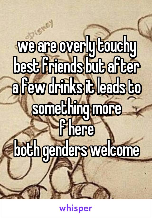we are overly touchy best friends but after a few drinks it leads to something more f here both genders welcome