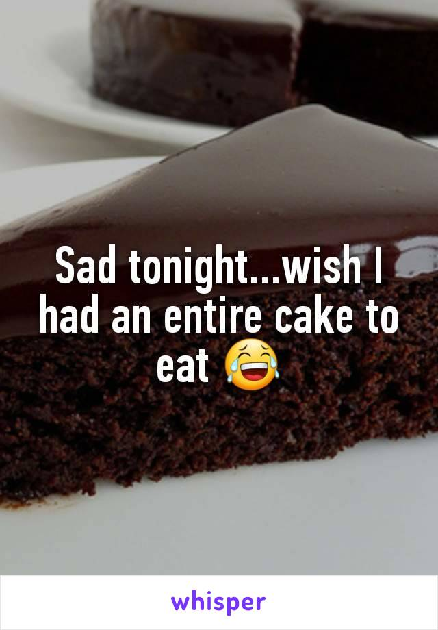 Sad tonight...wish I had an entire cake to eat 😂