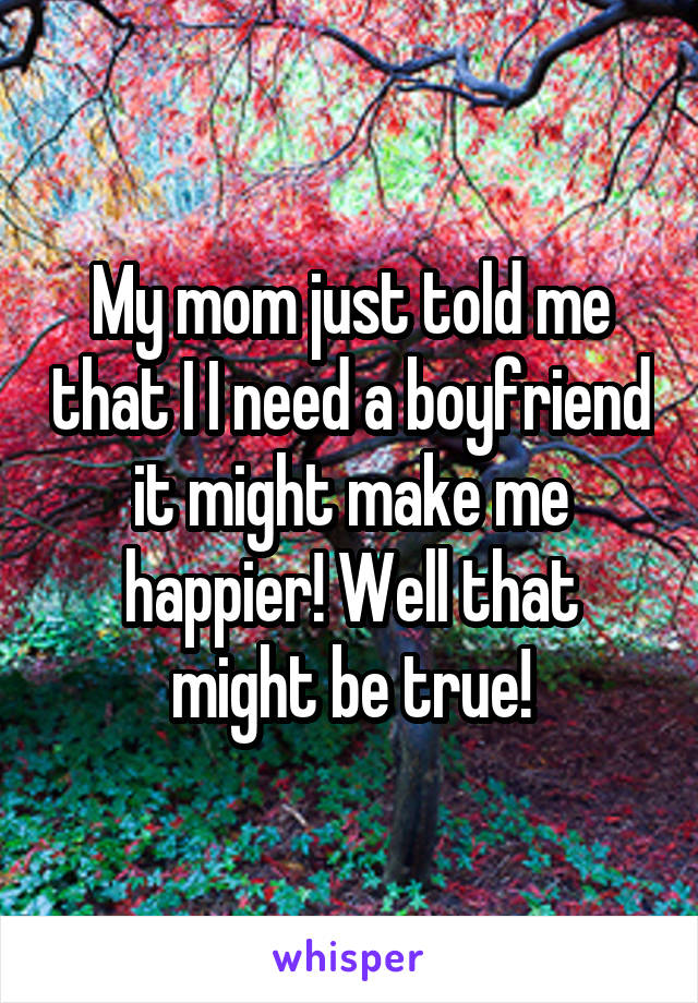 My mom just told me that I I need a boyfriend it might make me happier! Well that might be true!